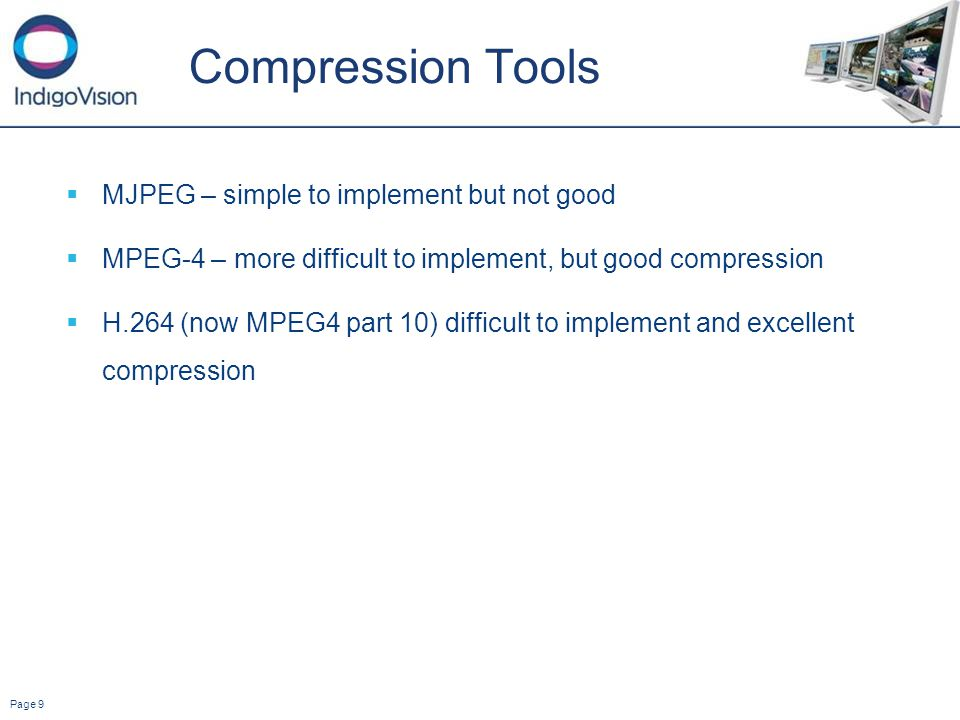 Page 9 Compression Tools MJPEG – simple to implement but not good MPEG-4 – more difficult to implement, but good compression H.264 (now MPEG4 part 10) difficult to implement and excellent compression