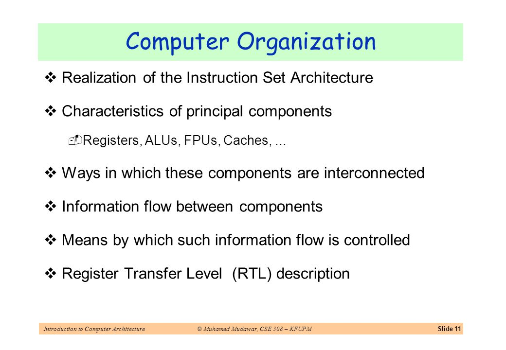 Introduction to Computer Architecture© Muhamed Mudawar, CSE 308 – KFUPMSlide 11 Computer Organization Realization of the Instruction Set Architecture Characteristics of principal components Registers, ALUs, FPUs, Caches,...