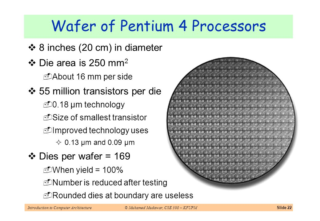 Introduction to Computer Architecture© Muhamed Mudawar, CSE 308 – KFUPMSlide 22 Wafer of Pentium 4 Processors 8 inches (20 cm) in diameter Die area is 250 mm 2 About 16 mm per side 55 million transistors per die 0.18 μm technology Size of smallest transistor Improved technology uses 0.13 μm and 0.09 μm Dies per wafer = 169 When yield = 100% Number is reduced after testing Rounded dies at boundary are useless