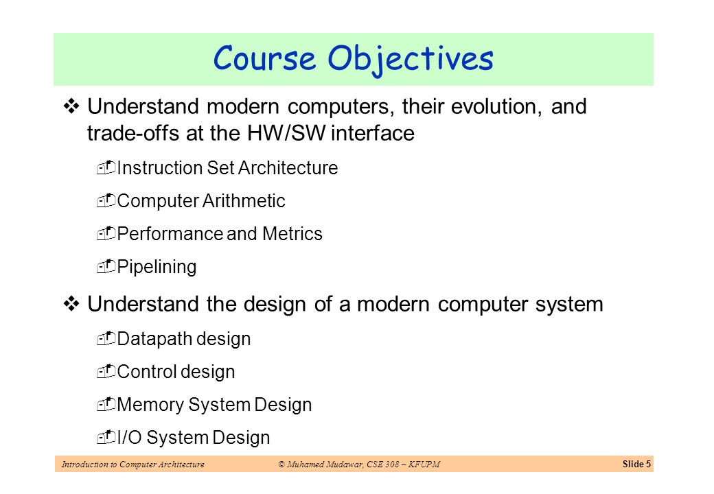 Introduction to Computer Architecture© Muhamed Mudawar, CSE 308 – KFUPMSlide 5 Course Objectives Understand modern computers, their evolution, and trade-offs at the HW/SW interface Instruction Set Architecture Computer Arithmetic Performance and Metrics Pipelining Understand the design of a modern computer system Datapath design Control design Memory System Design I/O System Design