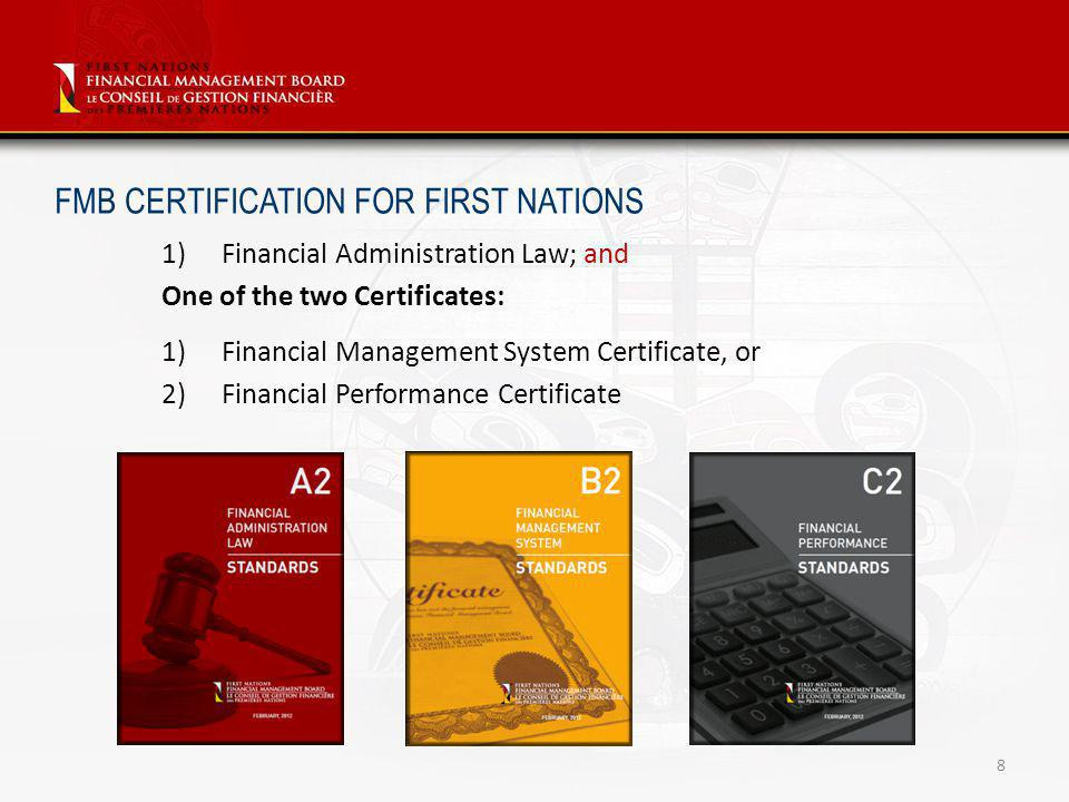 8 FMB CERTIFICATION FOR FIRST NATIONS 1)Financial Administration Law; and One of the two Certificates: 1)Financial Management System Certificate, or 2)Financial Performance Certificate