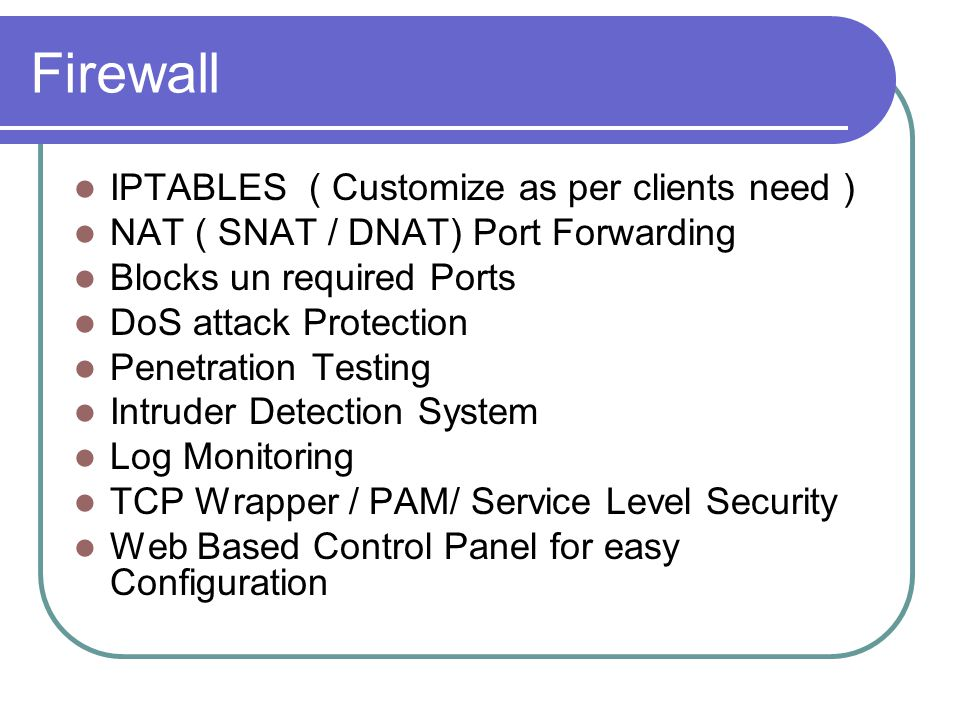 Firewall IPTABLES ( Customize as per clients need ) NAT ( SNAT / DNAT) Port Forwarding Blocks un required Ports DoS attack Protection Penetration Testing Intruder Detection System Log Monitoring TCP Wrapper / PAM/ Service Level Security Web Based Control Panel for easy Configuration