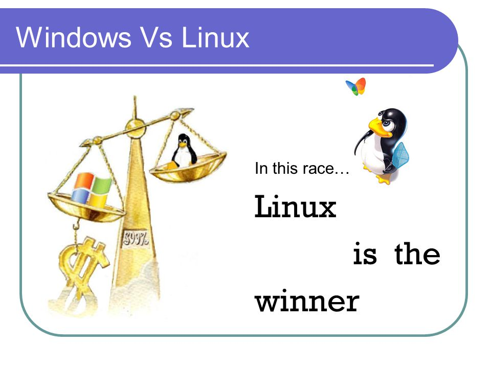 Windows Vs Linux In this race… Linux is the winner