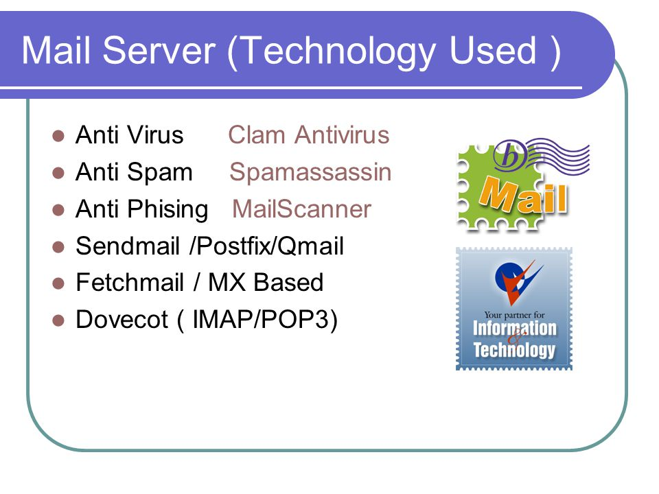 Mail Server (Technology Used ) Anti Virus Clam Antivirus Anti Spam Spamassassin Anti Phising MailScanner Sendmail /Postfix/Qmail Fetchmail / MX Based Dovecot ( IMAP/POP3)