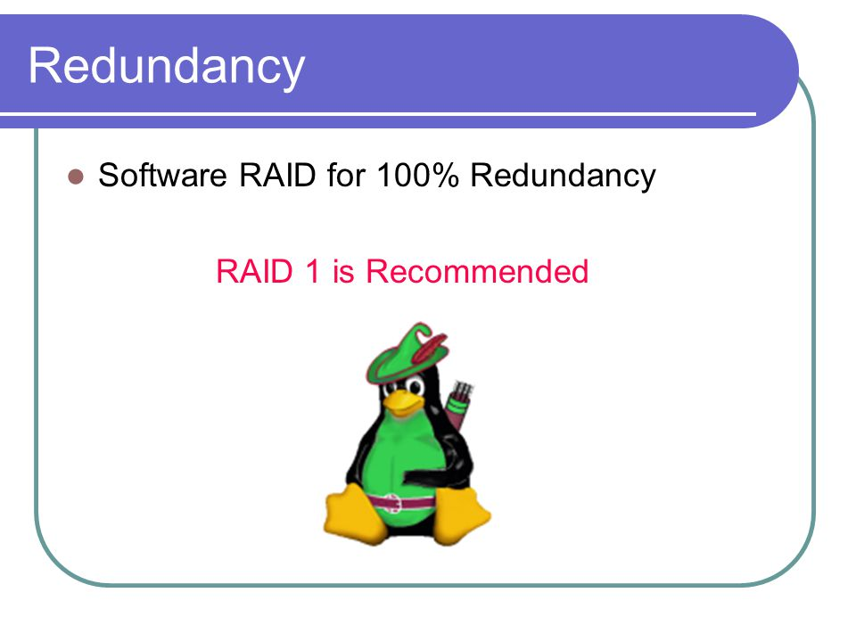 Redundancy Software RAID for 100% Redundancy RAID 1 is Recommended