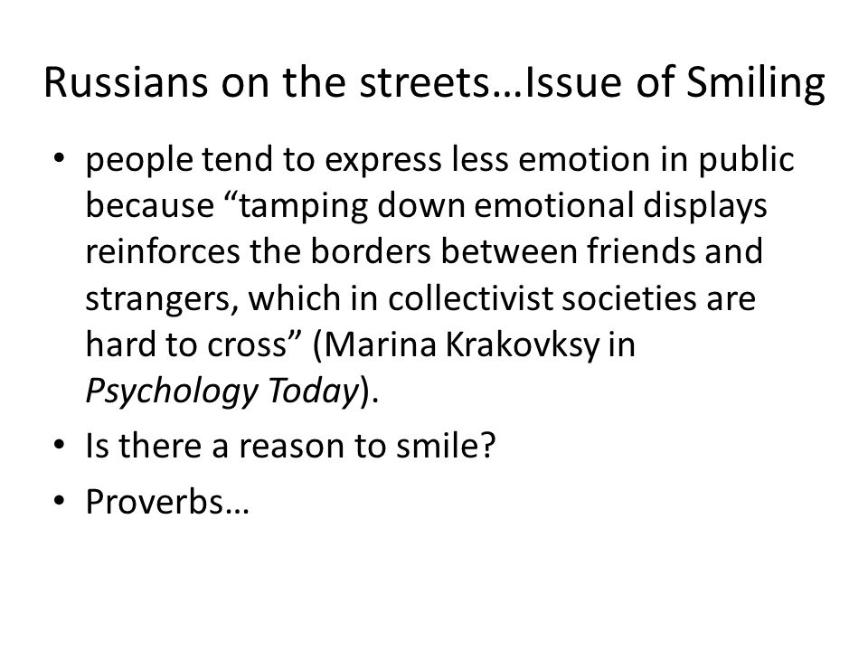 Russians on the streets…Issue of Smiling people tend to express less emotion in public because tamping down emotional displays reinforces the borders between friends and strangers, which in collectivist societies are hard to cross (Marina Krakovksy in Psychology Today).