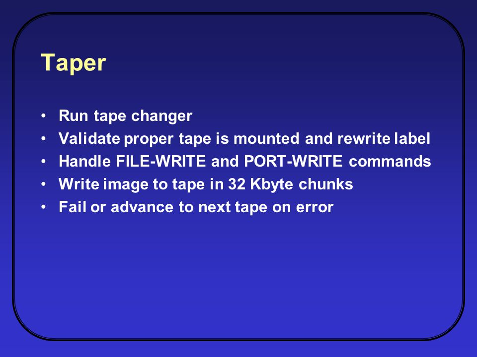 Taper Run tape changer Validate proper tape is mounted and rewrite label Handle FILE-WRITE and PORT-WRITE commands Write image to tape in 32 Kbyte chunks Fail or advance to next tape on error