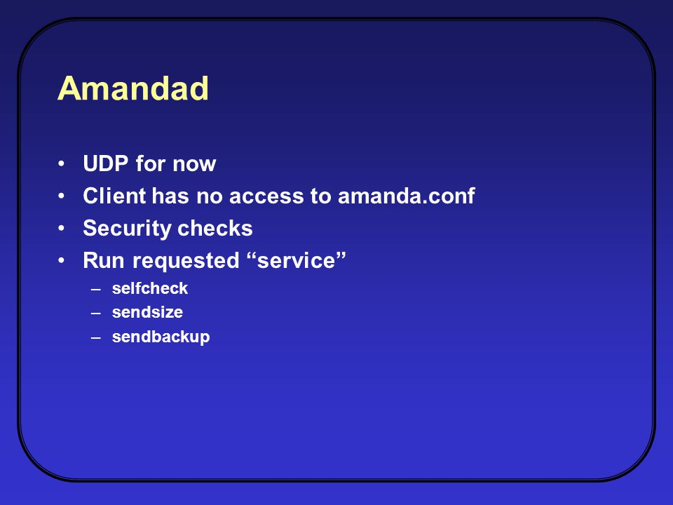 Amandad UDP for now Client has no access to amanda.conf Security checks Run requested service –selfcheck –sendsize –sendbackup