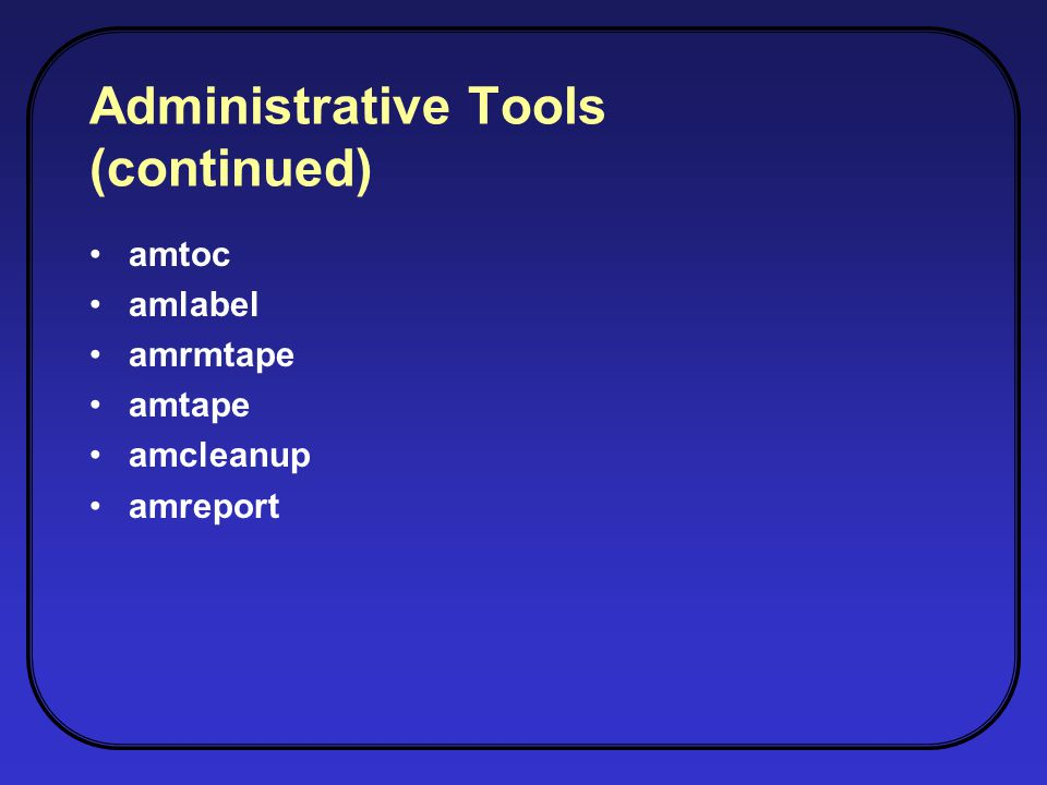 Administrative Tools (continued) amtoc amlabel amrmtape amtape amcleanup amreport