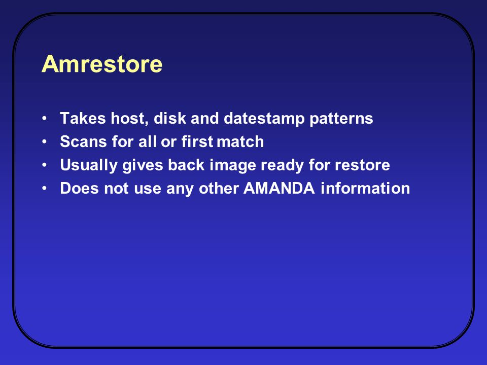 Amrestore Takes host, disk and datestamp patterns Scans for all or first match Usually gives back image ready for restore Does not use any other AMANDA information