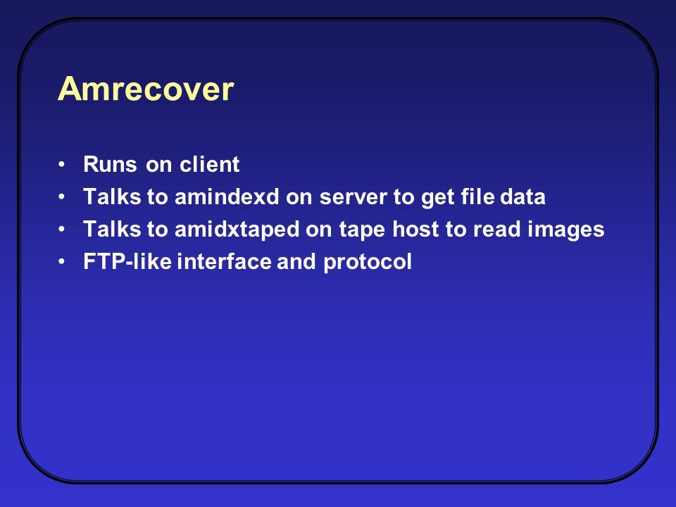 Amrecover Runs on client Talks to amindexd on server to get file data Talks to amidxtaped on tape host to read images FTP-like interface and protocol