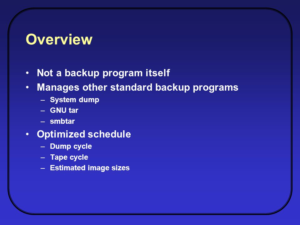 Overview Not a backup program itself Manages other standard backup programs –System dump –GNU tar –smbtar Optimized schedule –Dump cycle –Tape cycle –Estimated image sizes