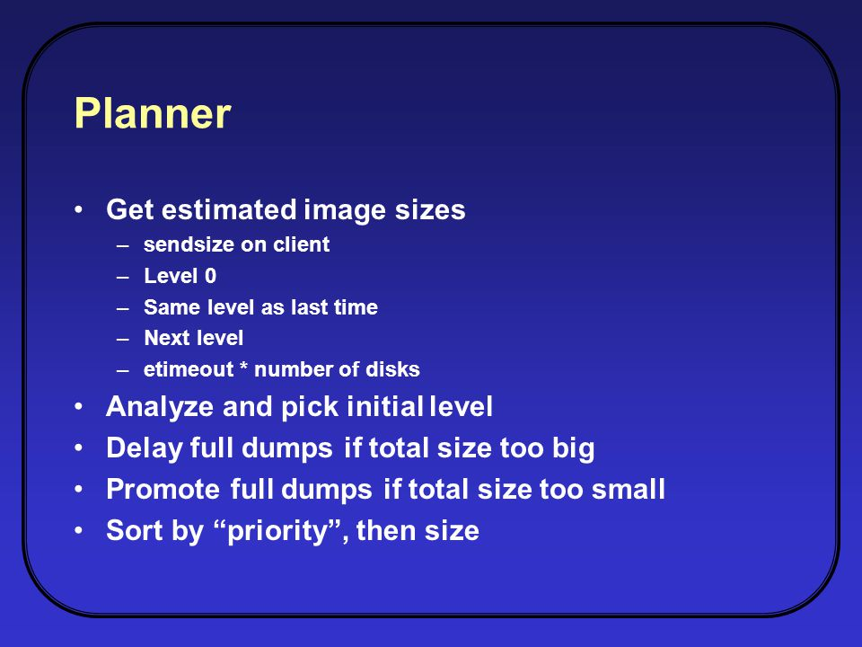 Planner Get estimated image sizes –sendsize on client –Level 0 –Same level as last time –Next level –etimeout * number of disks Analyze and pick initial level Delay full dumps if total size too big Promote full dumps if total size too small Sort by priority, then size