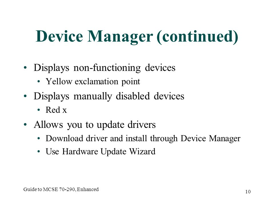 Guide to MCSE 70-290, Enhanced 10 Device Manager (continued) Displays non-functioning devices Yellow exclamation point Displays manually disabled devices Red x Allows you to update drivers Download driver and install through Device Manager Use Hardware Update Wizard