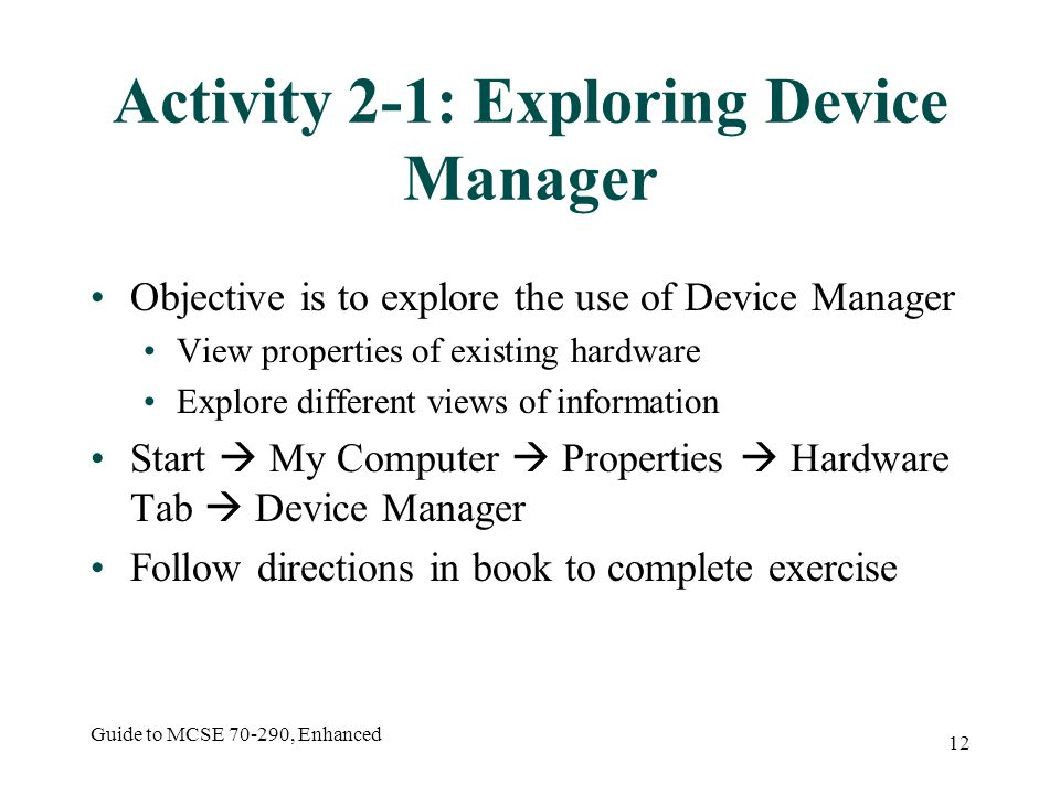 Guide to MCSE 70-290, Enhanced 12 Activity 2-1: Exploring Device Manager Objective is to explore the use of Device Manager View properties of existing hardware Explore different views of information Start My Computer Properties Hardware Tab Device Manager Follow directions in book to complete exercise