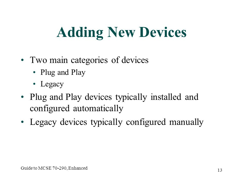 Guide to MCSE 70-290, Enhanced 13 Adding New Devices Two main categories of devices Plug and Play Legacy Plug and Play devices typically installed and configured automatically Legacy devices typically configured manually
