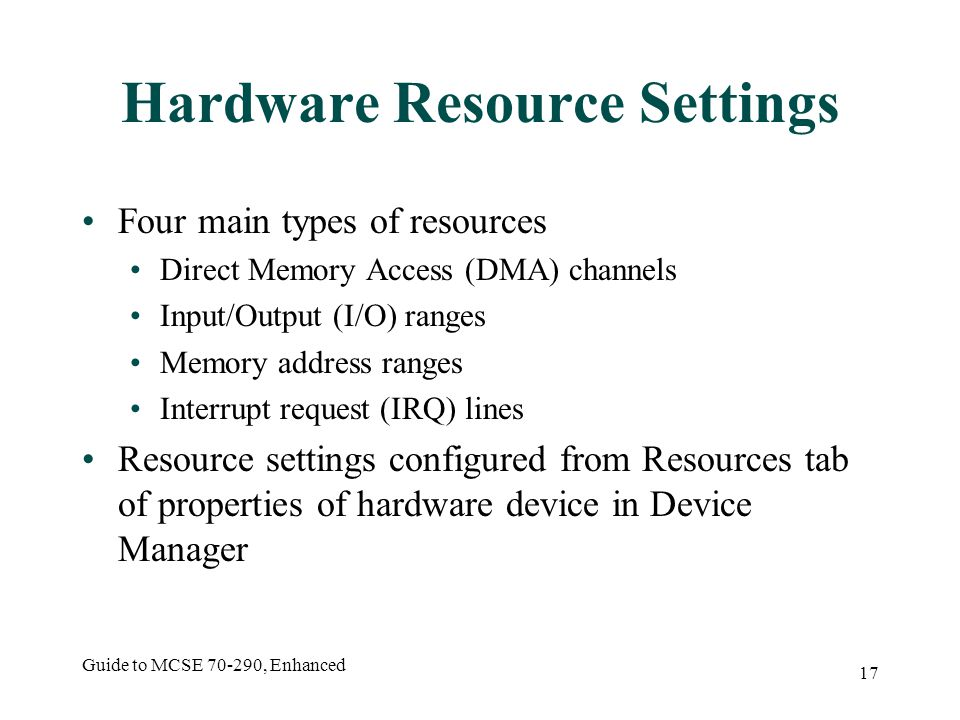 Guide to MCSE 70-290, Enhanced 17 Hardware Resource Settings Four main types of resources Direct Memory Access (DMA) channels Input/Output (I/O) ranges Memory address ranges Interrupt request (IRQ) lines Resource settings configured from Resources tab of properties of hardware device in Device Manager
