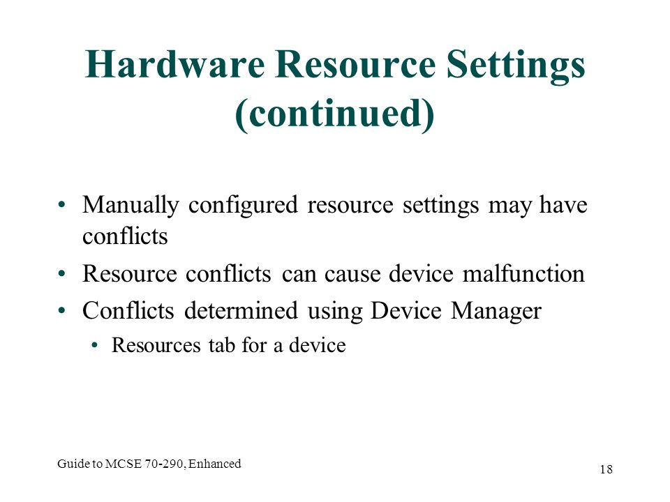 Guide to MCSE 70-290, Enhanced 18 Hardware Resource Settings (continued) Manually configured resource settings may have conflicts Resource conflicts can cause device malfunction Conflicts determined using Device Manager Resources tab for a device