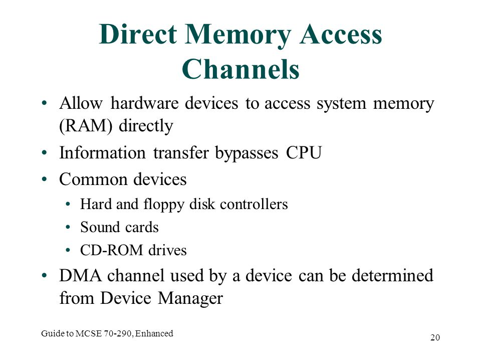 Guide to MCSE 70-290, Enhanced 20 Direct Memory Access Channels Allow hardware devices to access system memory (RAM) directly Information transfer bypasses CPU Common devices Hard and floppy disk controllers Sound cards CD-ROM drives DMA channel used by a device can be determined from Device Manager