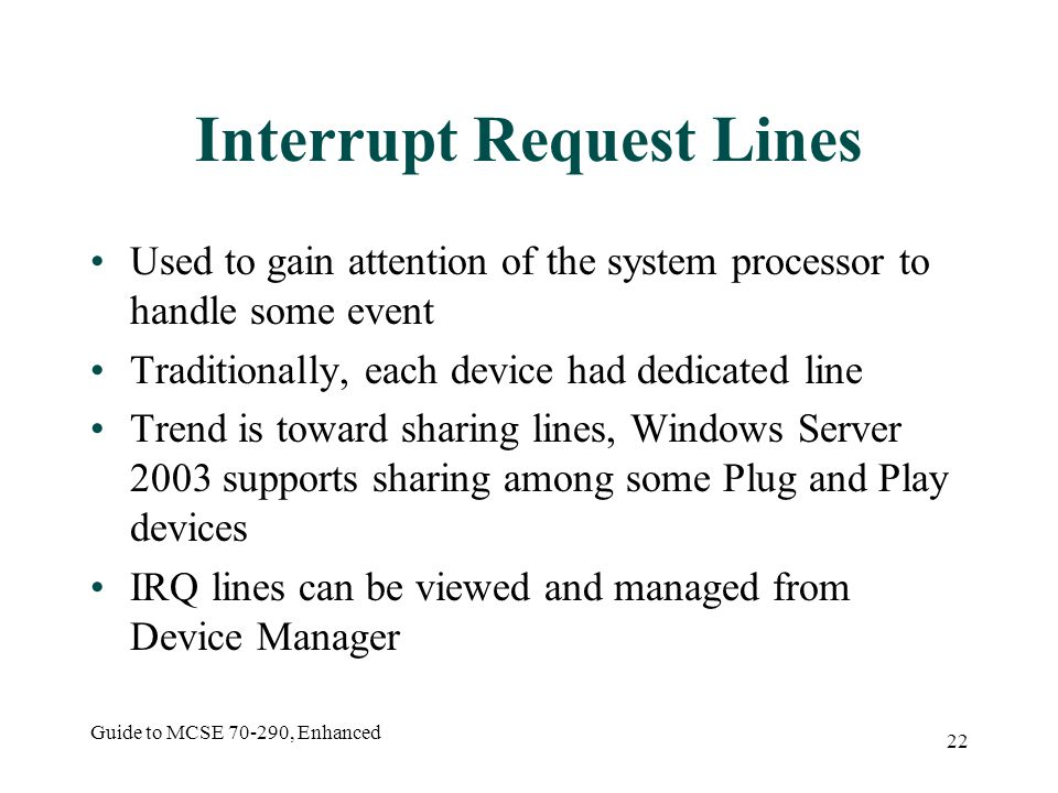 Guide to MCSE 70-290, Enhanced 22 Interrupt Request Lines Used to gain attention of the system processor to handle some event Traditionally, each device had dedicated line Trend is toward sharing lines, Windows Server 2003 supports sharing among some Plug and Play devices IRQ lines can be viewed and managed from Device Manager