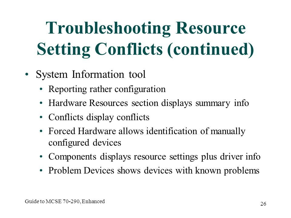 Guide to MCSE 70-290, Enhanced 26 Troubleshooting Resource Setting Conflicts (continued) System Information tool Reporting rather configuration Hardware Resources section displays summary info Conflicts display conflicts Forced Hardware allows identification of manually configured devices Components displays resource settings plus driver info Problem Devices shows devices with known problems