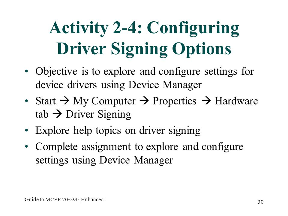 Guide to MCSE 70-290, Enhanced 30 Activity 2-4: Configuring Driver Signing Options Objective is to explore and configure settings for device drivers using Device Manager Start My Computer Properties Hardware tab Driver Signing Explore help topics on driver signing Complete assignment to explore and configure settings using Device Manager