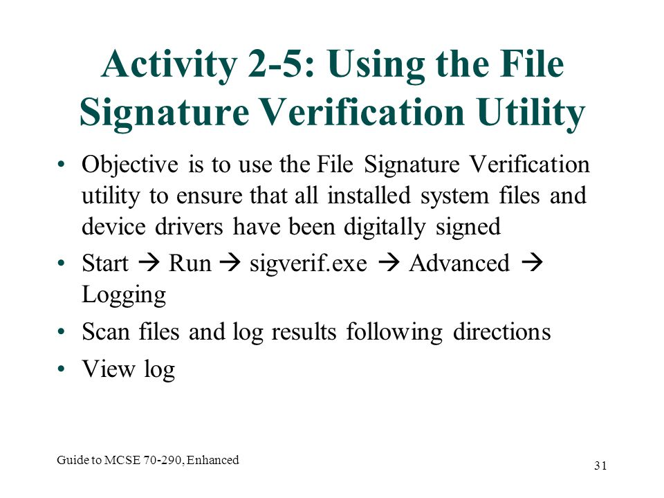 Guide to MCSE 70-290, Enhanced 31 Activity 2-5: Using the File Signature Verification Utility Objective is to use the File Signature Verification utility to ensure that all installed system files and device drivers have been digitally signed Start Run sigverif.exe Advanced Logging Scan files and log results following directions View log