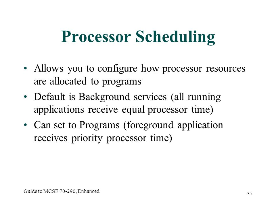 Guide to MCSE 70-290, Enhanced 37 Processor Scheduling Allows you to configure how processor resources are allocated to programs Default is Background services (all running applications receive equal processor time) Can set to Programs (foreground application receives priority processor time)