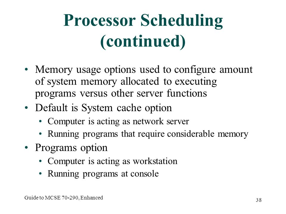 Guide to MCSE 70-290, Enhanced 38 Processor Scheduling (continued) Memory usage options used to configure amount of system memory allocated to executing programs versus other server functions Default is System cache option Computer is acting as network server Running programs that require considerable memory Programs option Computer is acting as workstation Running programs at console