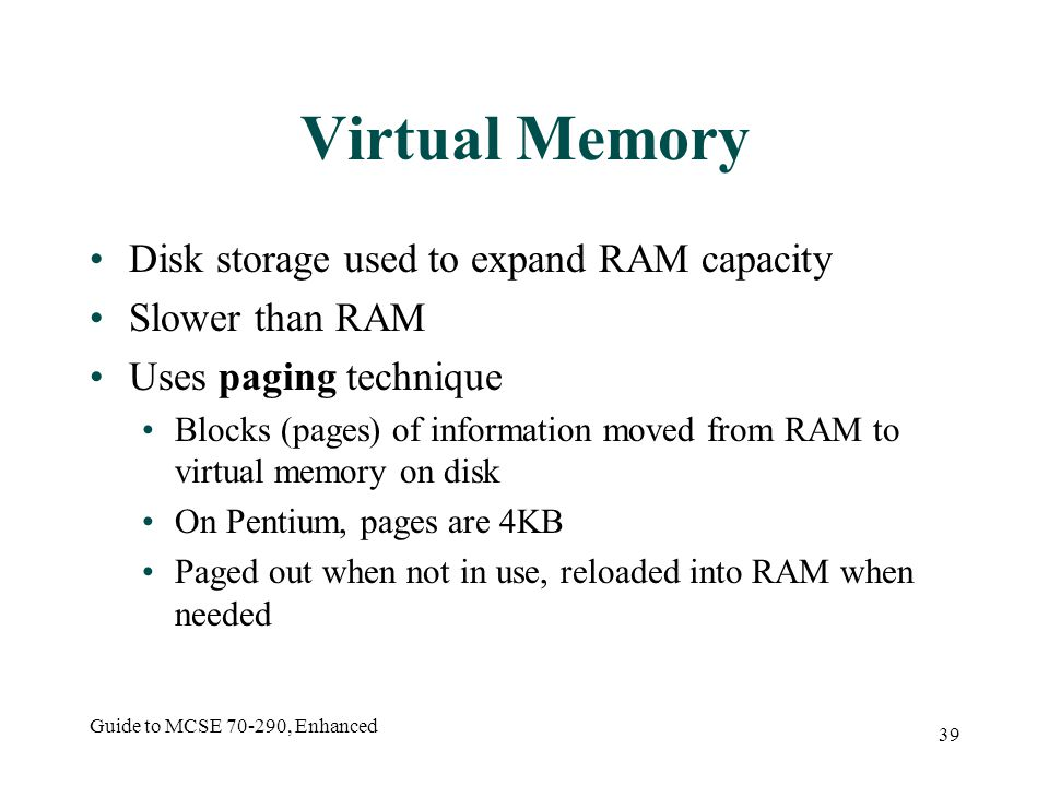Guide to MCSE 70-290, Enhanced 39 Virtual Memory Disk storage used to expand RAM capacity Slower than RAM Uses paging technique Blocks (pages) of information moved from RAM to virtual memory on disk On Pentium, pages are 4KB Paged out when not in use, reloaded into RAM when needed