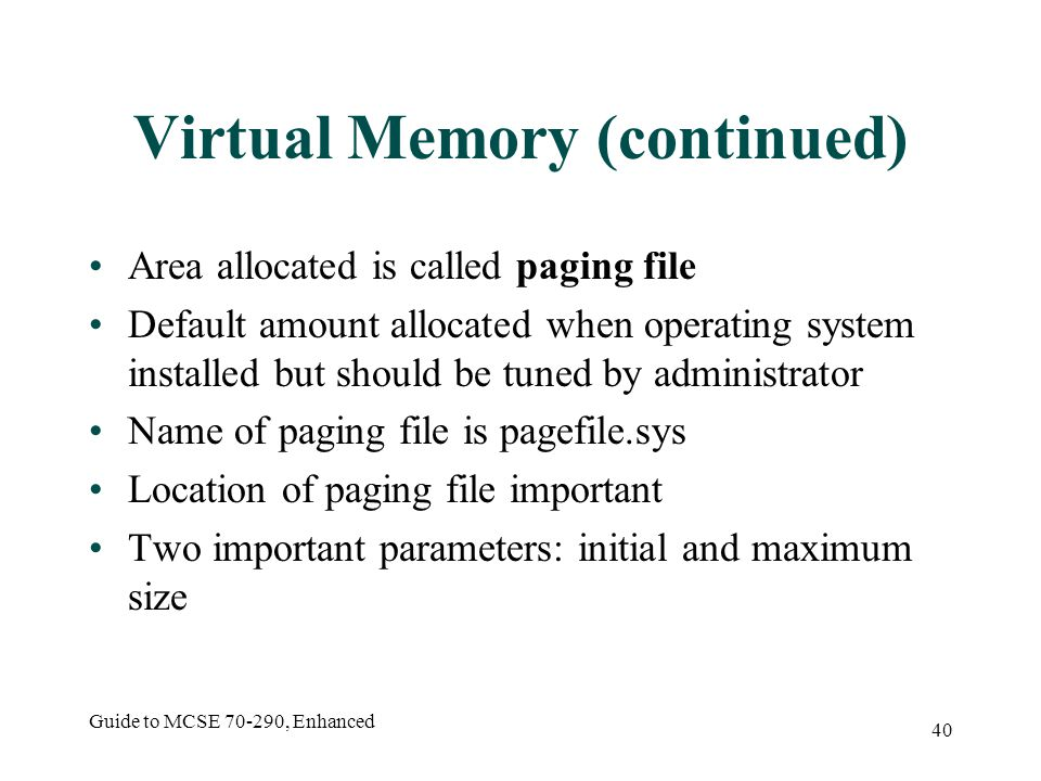 Guide to MCSE 70-290, Enhanced 40 Virtual Memory (continued) Area allocated is called paging file Default amount allocated when operating system installed but should be tuned by administrator Name of paging file is pagefile.sys Location of paging file important Two important parameters: initial and maximum size