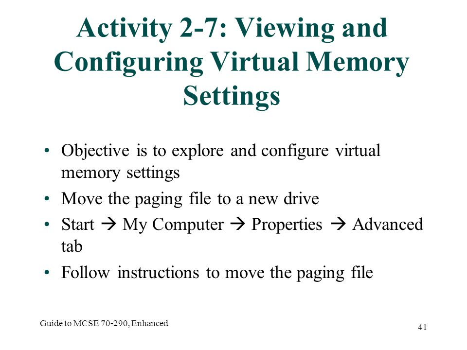 Guide to MCSE 70-290, Enhanced 41 Activity 2-7: Viewing and Configuring Virtual Memory Settings Objective is to explore and configure virtual memory settings Move the paging file to a new drive Start My Computer Properties Advanced tab Follow instructions to move the paging file