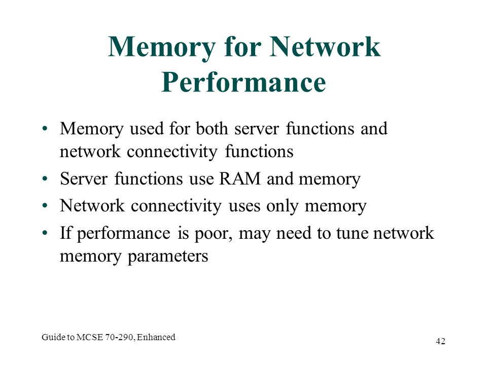 Guide to MCSE 70-290, Enhanced 42 Memory for Network Performance Memory used for both server functions and network connectivity functions Server functions use RAM and memory Network connectivity uses only memory If performance is poor, may need to tune network memory parameters