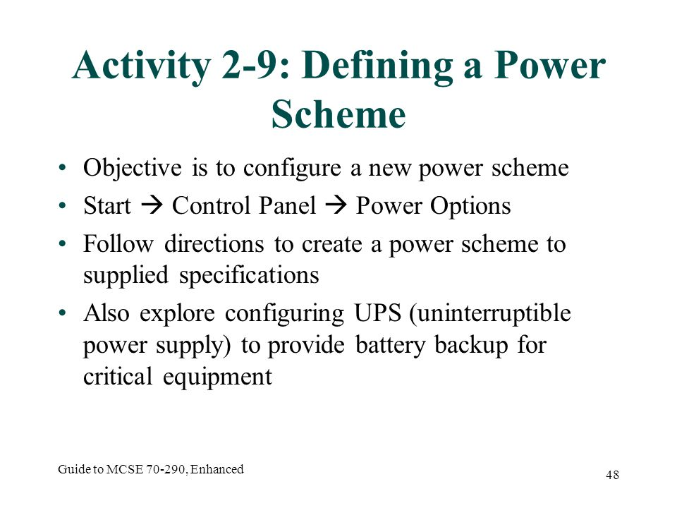 Guide to MCSE 70-290, Enhanced 48 Activity 2-9: Defining a Power Scheme Objective is to configure a new power scheme Start Control Panel Power Options Follow directions to create a power scheme to supplied specifications Also explore configuring UPS (uninterruptible power supply) to provide battery backup for critical equipment