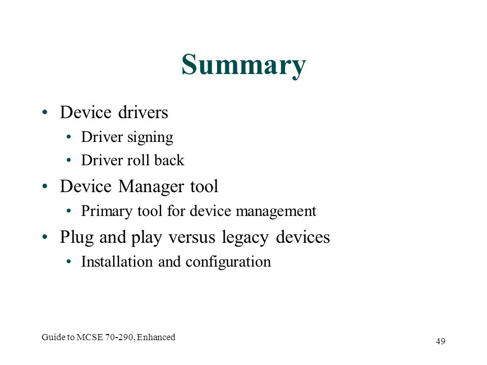 Guide to MCSE 70-290, Enhanced 49 Summary Device drivers Driver signing Driver roll back Device Manager tool Primary tool for device management Plug and play versus legacy devices Installation and configuration