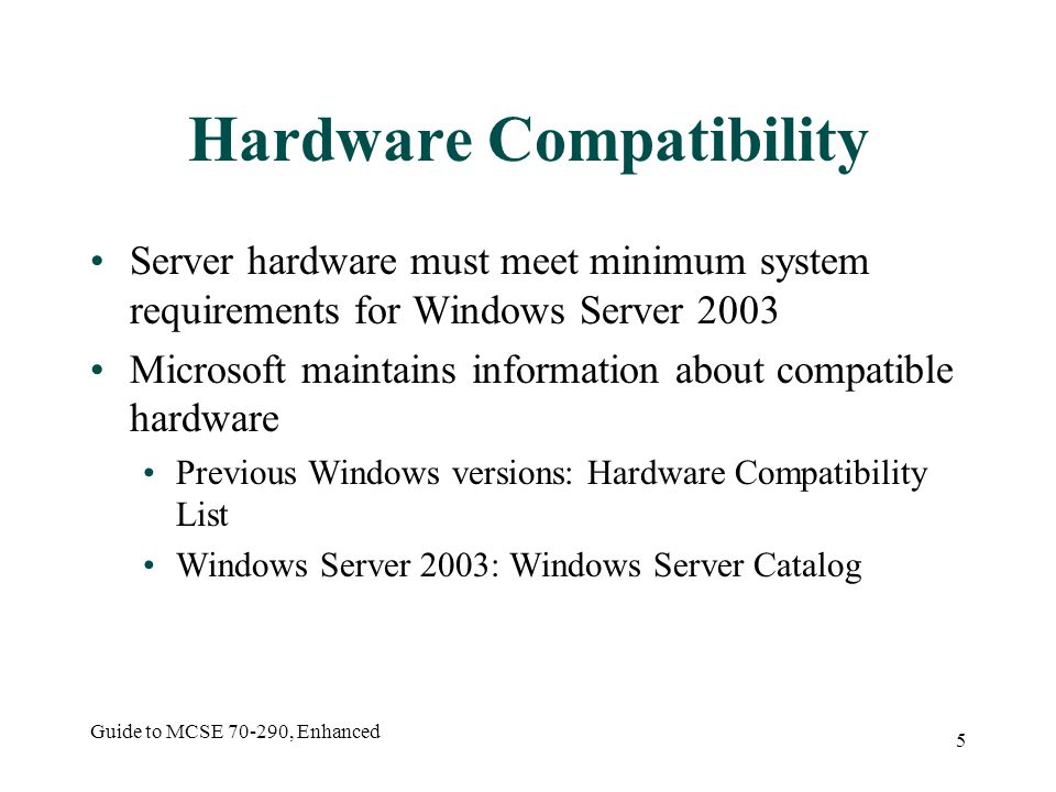 Guide to MCSE 70-290, Enhanced 5 Hardware Compatibility Server hardware must meet minimum system requirements for Windows Server 2003 Microsoft maintains information about compatible hardware Previous Windows versions: Hardware Compatibility List Windows Server 2003: Windows Server Catalog