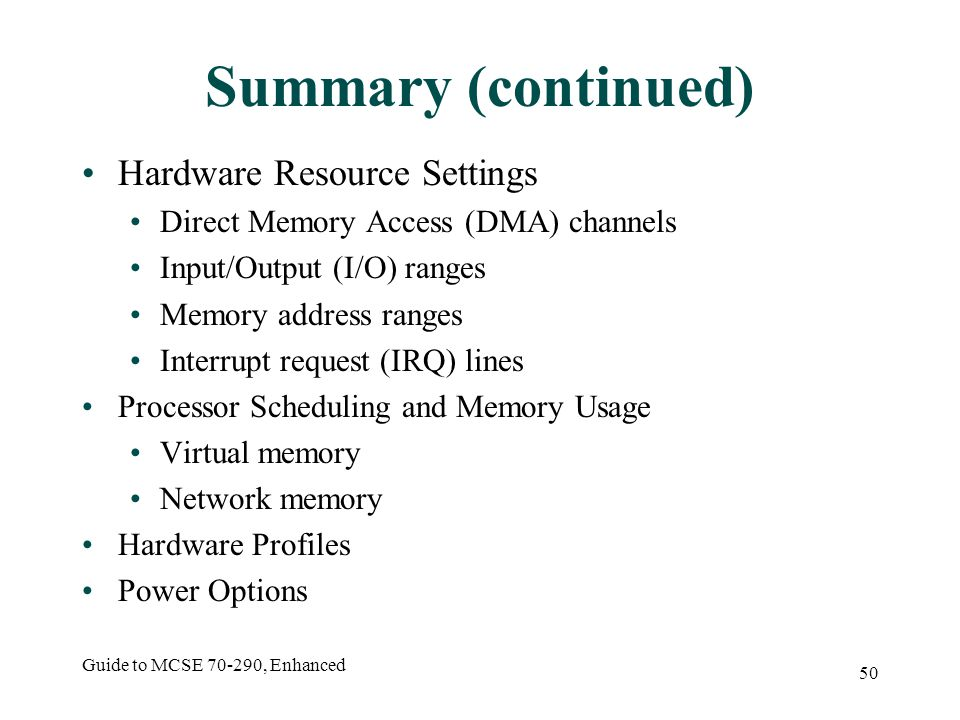 Guide to MCSE 70-290, Enhanced 50 Summary (continued) Hardware Resource Settings Direct Memory Access (DMA) channels Input/Output (I/O) ranges Memory address ranges Interrupt request (IRQ) lines Processor Scheduling and Memory Usage Virtual memory Network memory Hardware Profiles Power Options
