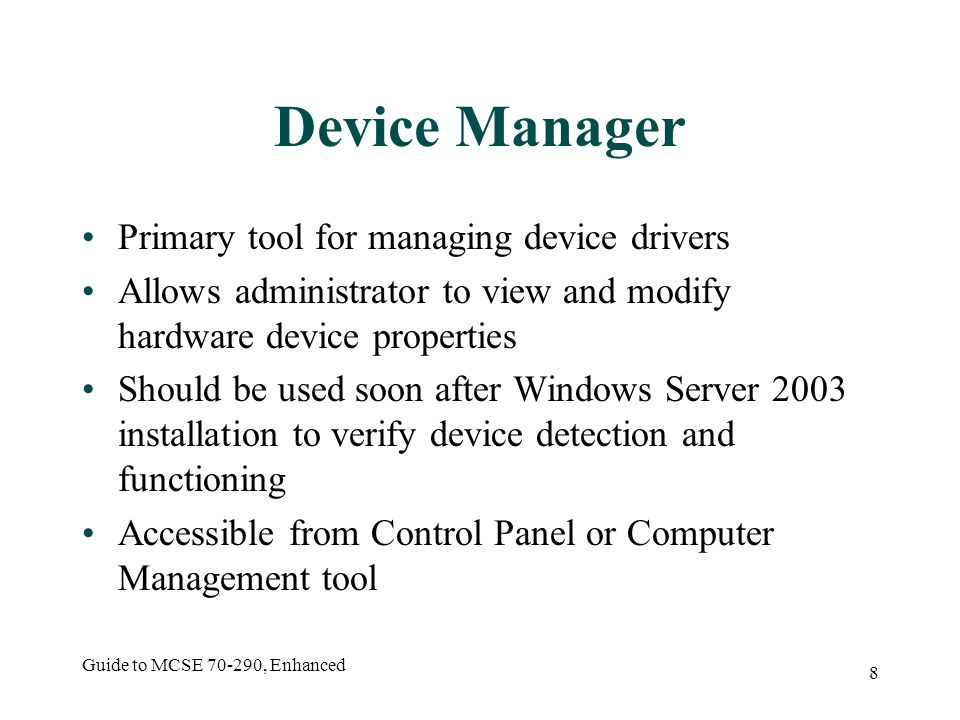 Guide to MCSE 70-290, Enhanced 8 Device Manager Primary tool for managing device drivers Allows administrator to view and modify hardware device properties Should be used soon after Windows Server 2003 installation to verify device detection and functioning Accessible from Control Panel or Computer Management tool