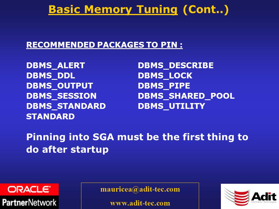 14 mauricea@adit-tec.com www.adit-tec.com RECOMMENDED PACKAGES TO PIN : DBMS_ALERT DBMS_DESCRIBE DBMS_DDLDBMS_LOCK DBMS_OUTPUTDBMS_PIPE DBMS_SESSIONDBMS_SHARED_POOL DBMS_STANDARDDBMS_UTILITY STANDARD Pinning into SGA must be the first thing to do after startup Basic Memory Tuning (Cont..)