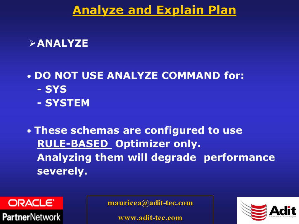 19 mauricea@adit-tec.com www.adit-tec.com ANALYZE Analyze and Explain Plan DO NOT USE ANALYZE COMMAND for: - SYS - SYSTEM These schemas are configured to use RULE-BASED Optimizer only.