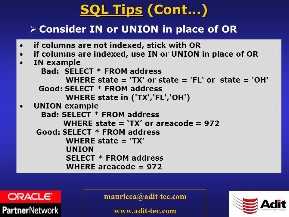 26 mauricea@adit-tec.com www.adit-tec.com Consider IN or UNION in place of OR SQL Tips (Cont…) if columns are not indexed, stick with OR if columns are indexed, use IN or UNION in place of OR IN example Bad: SELECT * FROM address WHERE state = TX or state = FL or state = OH Good: SELECT * FROM address WHERE state in ( TX , FL , OH ) UNION example Bad: SELECT * FROM address WHERE state = TX or areacode = 972 Good: SELECT * FROM address WHERE state = TX UNION SELECT * FROM address WHERE areacode = 972