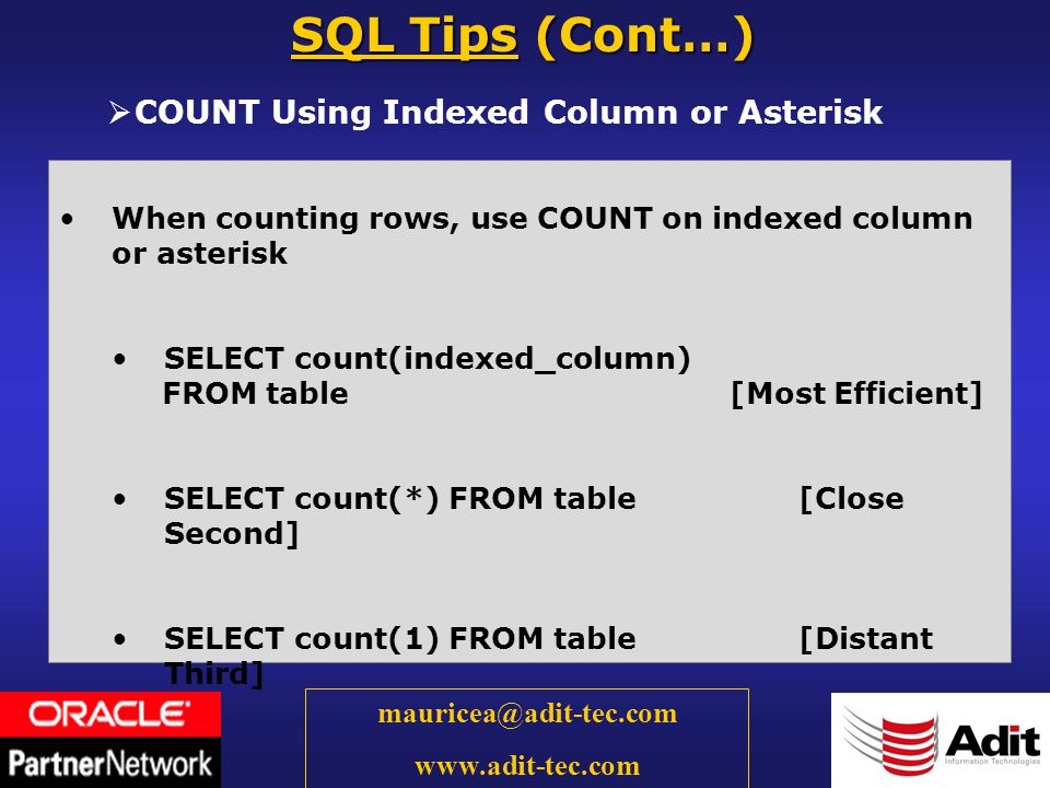 30 mauricea@adit-tec.com www.adit-tec.com COUNT Using Indexed Column or Asterisk SQL Tips (Cont…) When counting rows, use COUNT on indexed column or asterisk SELECT count(indexed_column) FROM table [Most Efficient] SELECT count(*) FROM table [Close Second] SELECT count(1) FROM table [Distant Third]