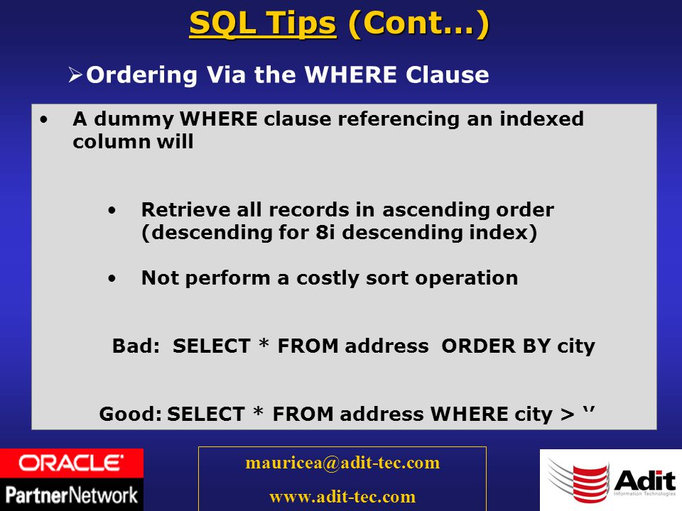 31 mauricea@adit-tec.com www.adit-tec.com Ordering Via the WHERE Clause SQL Tips (Cont…) A dummy WHERE clause referencing an indexed column will Retrieve all records in ascending order (descending for 8i descending index) Not perform a costly sort operation Bad: SELECT * FROM address ORDER BY city Good: SELECT * FROM address WHERE city >