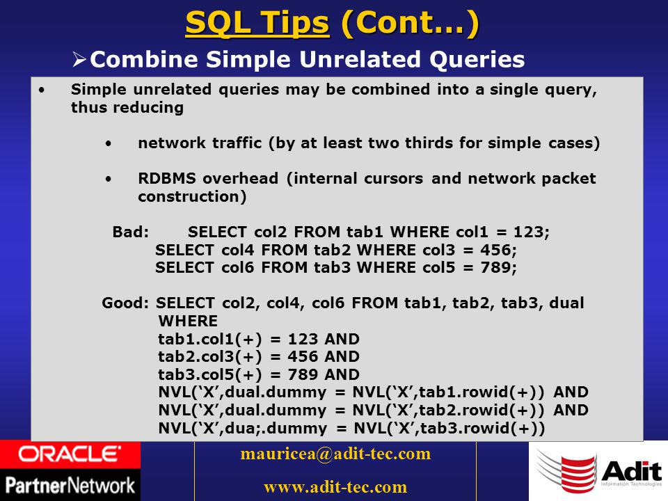 32 mauricea@adit-tec.com www.adit-tec.com Combine Simple Unrelated Queries SQL Tips (Cont…) Simple unrelated queries may be combined into a single query, thus reducing network traffic (by at least two thirds for simple cases) RDBMS overhead (internal cursors and network packet construction) Bad:SELECT col2 FROM tab1 WHERE col1 = 123; SELECT col4 FROM tab2 WHERE col3 = 456; SELECT col6 FROM tab3 WHERE col5 = 789; Good: SELECT col2, col4, col6 FROM tab1, tab2, tab3, dual WHERE tab1.col1(+) = 123 AND tab2.col3(+) = 456 AND tab3.col5(+) = 789 AND NVL(X,dual.dummy = NVL(X,tab1.rowid(+)) AND NVL(X,dual.dummy = NVL(X,tab2.rowid(+)) AND NVL(X,dua;.dummy = NVL(X,tab3.rowid(+))