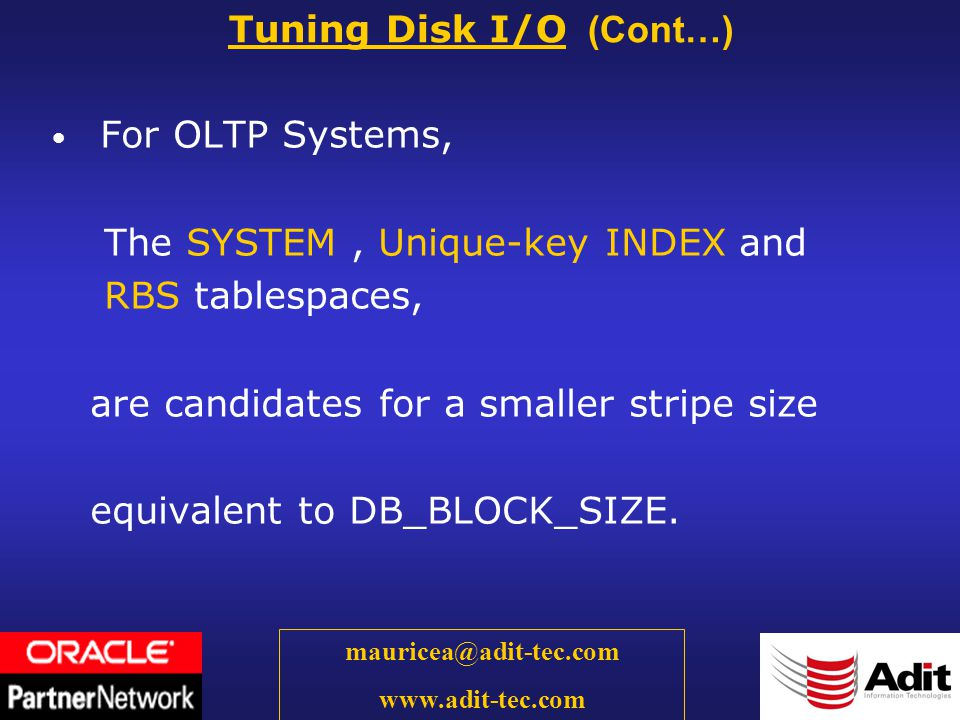 39 mauricea@adit-tec.com www.adit-tec.com For OLTP Systems, The SYSTEM, Unique-key INDEX and RBS tablespaces, are candidates for a smaller stripe size equivalent to DB_BLOCK_SIZE.
