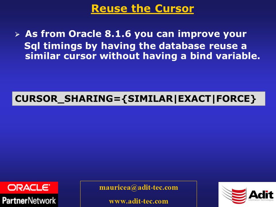 44 mauricea@adit-tec.com www.adit-tec.com As from Oracle 8.1.6 you can improve your Sql timings by having the database reuse a similar cursor without having a bind variable.