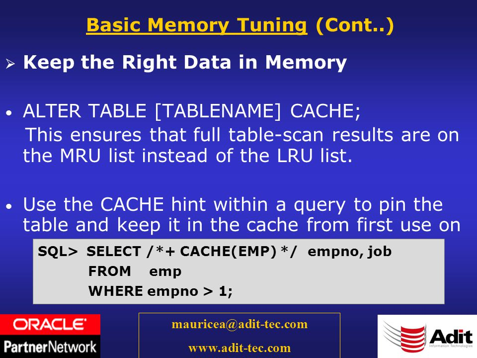 9 mauricea@adit-tec.com www.adit-tec.com Keep the Right Data in Memory ALTER TABLE [TABLENAME] CACHE; This ensures that full table-scan results are on the MRU list instead of the LRU list.
