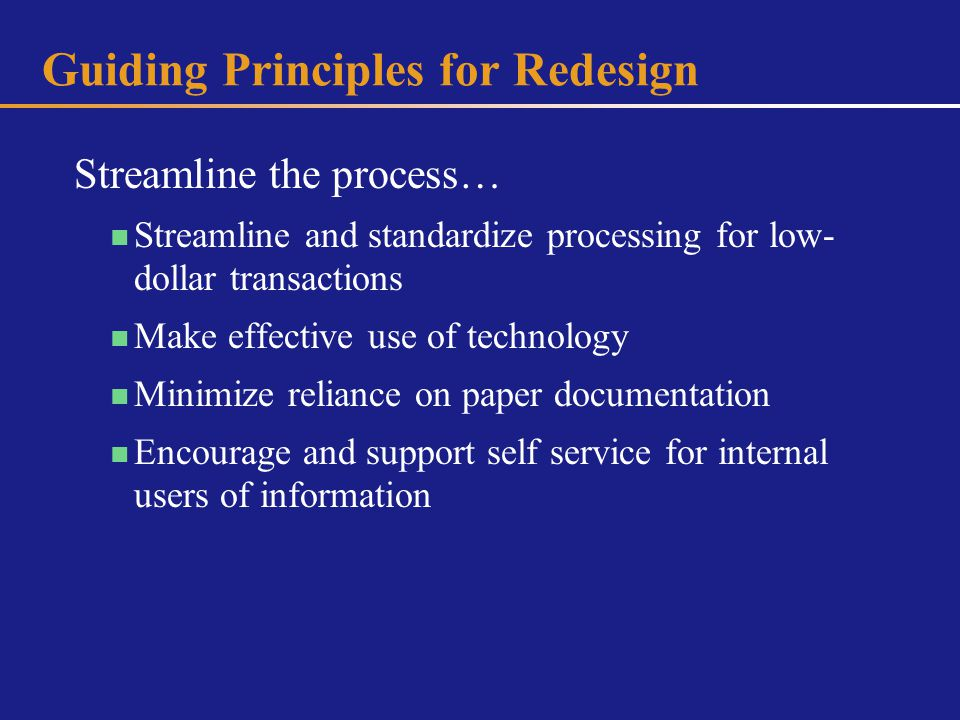 Guiding Principles for Redesign Streamline the process… Streamline and standardize processing for low- dollar transactions Make effective use of technology Minimize reliance on paper documentation Encourage and support self service for internal users of information