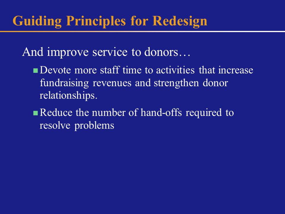 Guiding Principles for Redesign And improve service to donors… Devote more staff time to activities that increase fundraising revenues and strengthen donor relationships.
