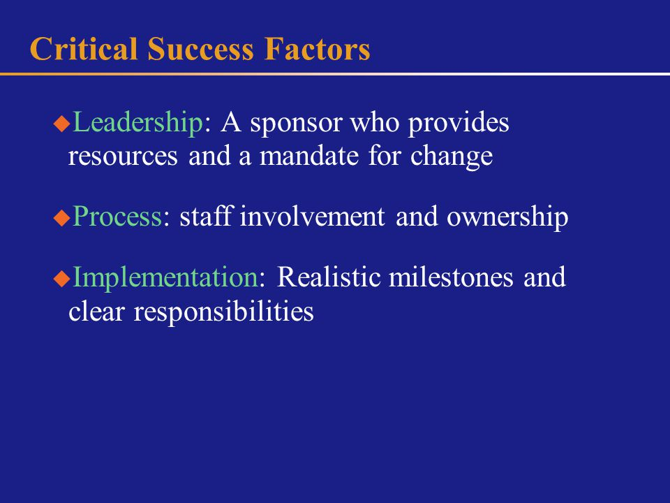Critical Success Factors Leadership: A sponsor who provides resources and a mandate for change Process: staff involvement and ownership Implementation: Realistic milestones and clear responsibilities